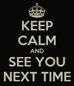 Poster: KEEP CALM AND SEE YOU NEXT TIME