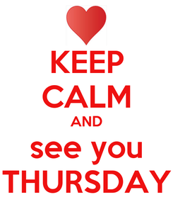 Poster: KEEP CALM AND see you THURSDAY