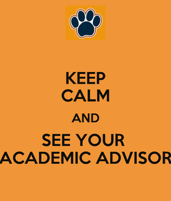 Poster: KEEP CALM AND SEE YOUR  ACADEMIC ADVISOR