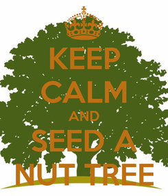 Poster: KEEP CALM AND SEED A NUT TREE