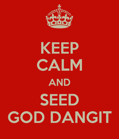 Poster: KEEP CALM AND SEED GOD DANGIT