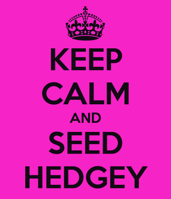 Poster: KEEP CALM AND SEED HEDGEY