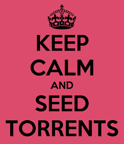 Poster: KEEP CALM AND SEED TORRENTS