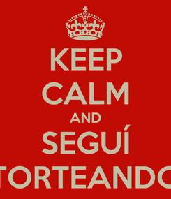 Poster: KEEP CALM AND SEGUÍ TORTEANDO