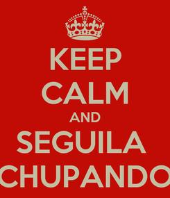 Poster: KEEP CALM AND SEGUILA  CHUPANDO