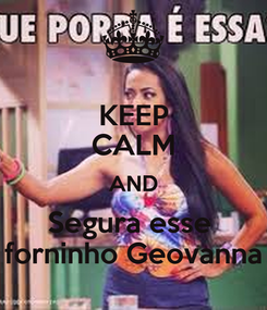 Poster: KEEP CALM AND Segura esse  forninho Geovanna