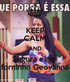 Poster: KEEP CALM AND Segura esse  forninho Geovanna