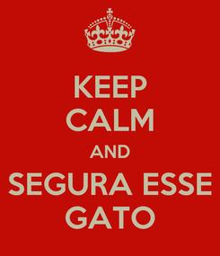 Poster: KEEP CALM AND SEGURA ESSE GATO