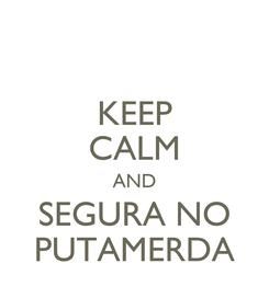Poster: KEEP CALM AND SEGURA NO PUTAMERDA