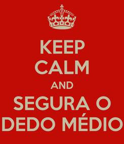 Poster: KEEP CALM AND SEGURA O DEDO MÉDIO