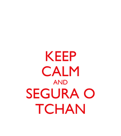 Poster: KEEP CALM AND SEGURA O TCHAN