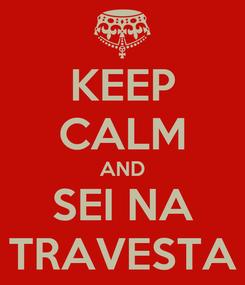 Poster: KEEP CALM AND SEI NA TRAVESTA