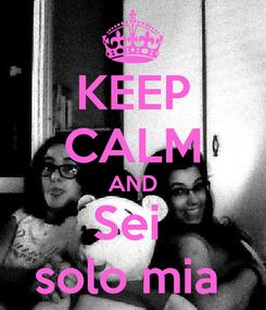 Poster: KEEP CALM AND Sei  solo mia
