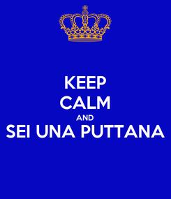 Poster: KEEP CALM AND SEI UNA PUTTANA