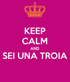 Poster: KEEP CALM AND SEI UNA TROIA