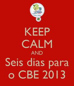 Poster: KEEP CALM AND Seis dias para o CBE 2013