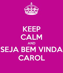 Poster: KEEP CALM AND SEJA BEM VINDA CAROL