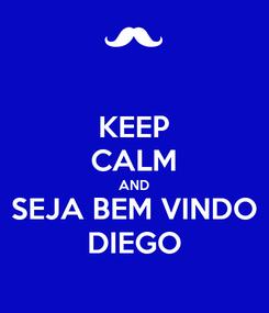 Poster: KEEP CALM AND SEJA BEM VINDO DIEGO