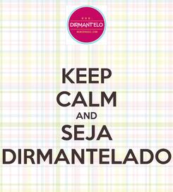 Poster: KEEP CALM AND SEJA DIRMANTELADO