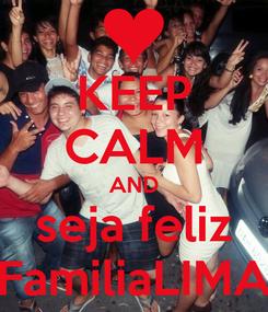 Poster: KEEP CALM AND seja feliz FamiliaLIMA
