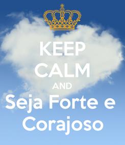 Poster: KEEP CALM AND Seja Forte e  Corajoso