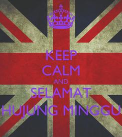 Poster: KEEP CALM AND SELAMAT HUJUNG MINGGU
