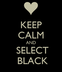 Poster: KEEP CALM AND   SELECT   BLACK