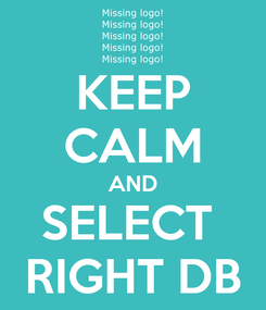 Poster: KEEP CALM AND SELECT  RIGHT DB