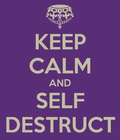 Poster: KEEP CALM AND SELF DESTRUCT