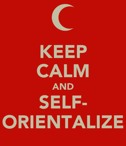 Poster: KEEP CALM AND SELF- ORIENTALIZE