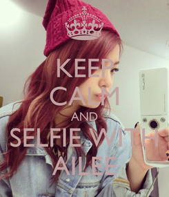 Poster: KEEP CALM AND SELFIE WITH AILEE