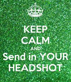 Poster: KEEP CALM AND Send in YOUR HEADSHOT