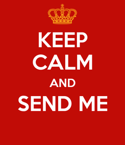 Poster: KEEP CALM AND SEND ME