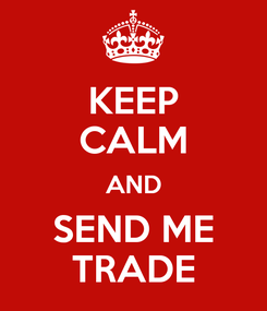 Poster: KEEP CALM AND SEND ME TRADE