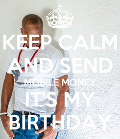 Poster: KEEP CALM  AND SEND  MOBILE MONEY IT'S MY BIRTHDAY