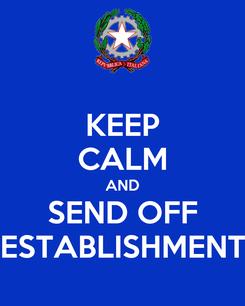 Poster: KEEP CALM AND SEND OFF ESTABLISHMENT