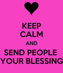 Poster: KEEP CALM AND SEND PEOPLE  YOUR BLESSING