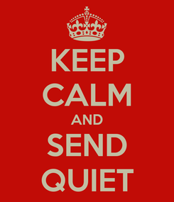 Poster: KEEP CALM AND SEND QUIET