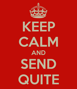 Poster: KEEP CALM AND SEND QUITE