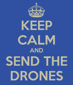 Poster: KEEP CALM AND SEND THE DRONES