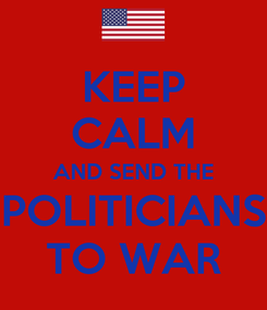 Poster: KEEP CALM AND SEND THE POLITICIANS TO WAR