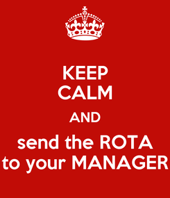 Poster: KEEP CALM AND send the ROTA to your MANAGER