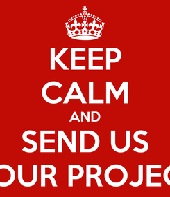 Poster: KEEP CALM AND SEND US YOUR PROJECT