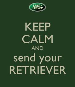 Poster: KEEP CALM AND send your RETRIEVER