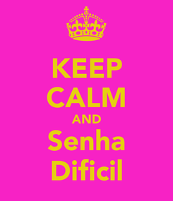 Poster: KEEP CALM AND Senha Dificil