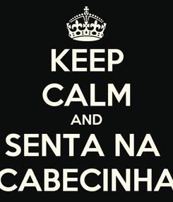 Poster: KEEP CALM AND SENTA NA  CABECINHA