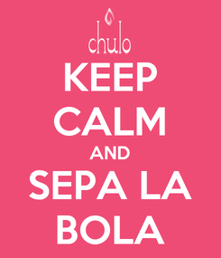 Poster: KEEP CALM AND SEPA LA BOLA