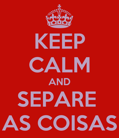 Poster: KEEP CALM AND SEPARE  AS COISAS