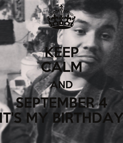 Poster: KEEP CALM AND SEPTEMBER 4 IT'S MY BIRTHDAY