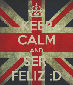 Poster: KEEP CALM AND SER  FELIZ :D
